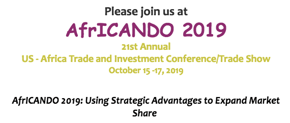 Please join us at AfrICANDO 2019, 21st Annual US - Africa Trade and Investment Conference / Trade Show. October 15-17, 2019. AfrICANDO 2019: Using Strategic Advantages to Expand Market Share